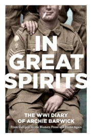 In Great Spirits: Archie Barwick's WWI Diary - from Gallipoli to the Western Front and Home Again ebook by Archie Barwick