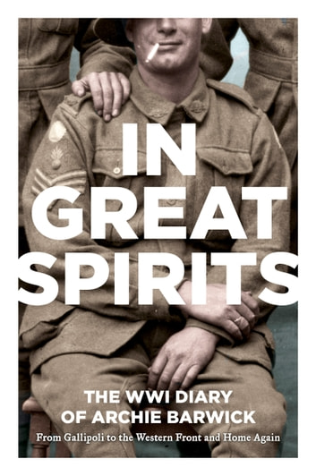 In Great Spirits - Archie Barwick's WWI Diary - from Gallipoli to the Western Front and Home Again ebook by Archie Barwick