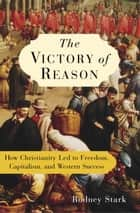 The Victory of Reason - How Christianity Led to Freedom, Capitalism, and Western Success ebook by Rodney Stark