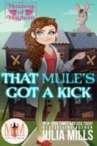 That Mule's Got A Kick: Magic and Mayhem Universe - Maidens of Mayhem, #3 ebook by Julia Mills