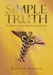 Simple Truth - The Whole Is Greater Than the Sum of Its' Parts ebook by Ralph A. Morgan