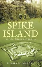 Spike Island - Saints, Felons and Famine ebook by Michael Martin