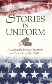 Stories in Uniform - A Look at the Heroics, Sacrifices, and Triumphs of our Soldiers ebook by Editors of Reader's Digest
