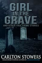 Girl in the Grave and Other True Crime Stories ebook by Carlton Stowers