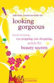 Looking gorgeous - Head-turning, eye-popping, jaw-dropping quick fix beauty secrets ebook by The Feel Good Factory