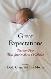 Great Expectations - Twenty-Four True Stories about Childbirth ebook by Dede Crane,Lisa Moore