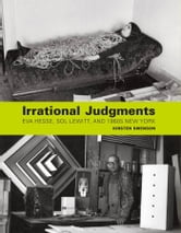 Irrational Judgments - Eva Hesse, Sol LeWitt, and 1960s New York ebook by Kirsten Swenson