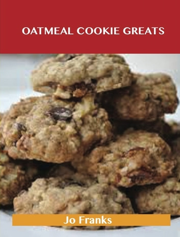 Oatmeal Cookie Greats: Delicious Oatmeal Cookie Recipes, The Top 51 Oatmeal Cookie Recipes ebook by Jo Franks