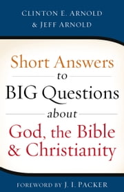 Short Answers to Big Questions about God, the Bible, and Christianity ebook by Clinton E. Arnold,Jeff Arnold,J. I. Packer
