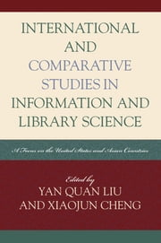 International and Comparative Studies in Information and Library Science - A Focus on the United States and Asian Countries ebook by Yan Quan Liu,Xiaojun Cheng
