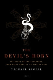 The Devil's Horn - The Story of the Saxophone, from Noisy Novelty to King of Cool ebook by Michael Segell