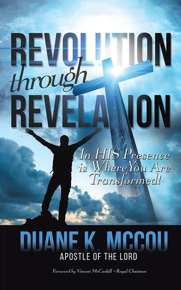 Revolution Through Revelation - In His Presence Is Where You Are Transformed ebook by Duane K. McCou