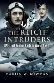 The Reich Intruders: RAF Light Bomber Raids in World War II ebook by Bowman, Martin