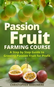 Passion Fruit Farming: A Step by Step Guide to Growing Passion Fruit for Profit ebook by Christopher Makomere