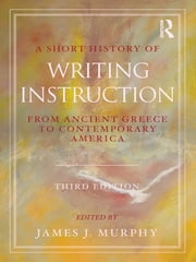 A Short History of Writing Instruction - From Ancient Greece to Contemporary America ebook by James J. Murphy