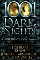 1001 Dark Nights: Bundle Twenty-Seven ebook by Lexi Blake, J. Kenner, Jennifer L. Armentrout,...