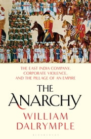 The Anarchy - The East India Company, Corporate Violence, and the Pillage of an Empire ebook by William Dalrymple