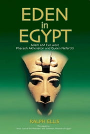 Eden in Egypt - Adam and Eve were Pharaoh Akhenaton and Nefertiti ebook by ralph ellis
