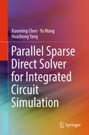 Parallel Sparse Direct Solver for Integrated Circuit Simulation ebook by Xiaoming Chen, Yu Wang, Huazhong Yang