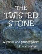 The Twisted Stone: A Sticks and Stones Story: Number 5 ebook by Kimberly Vogel