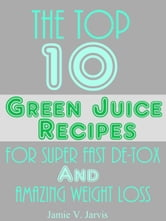 The Top 10 Green Juice Recipes For Super Fast De-Tox and Weight Loss ebook by Jamie Jarvis