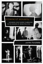 Cinema of Actuality - Japanese Avant-Garde Filmmaking in the Season of Image Politics ebook by Yuriko Furuhata