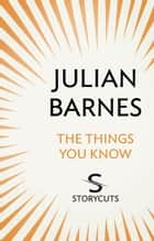 The Things You Know (Storycuts) ebook by Julian Barnes