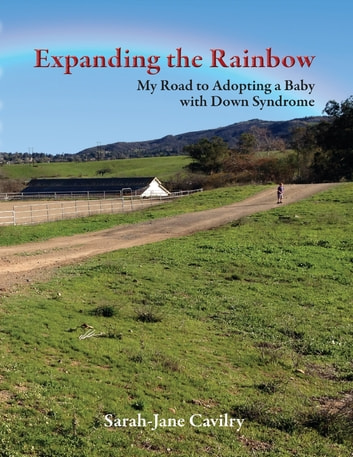 Expanding the Rainbow: My Road to Adopting a Baby With Down Syndrome ebook by Sarah-Jane Cavilry