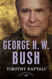 George H. W. Bush - The American Presidents Series: The 41st President, 1989-1993 ebook by Timothy Naftali,Arthur M. Schlesinger,Sean Wilentz