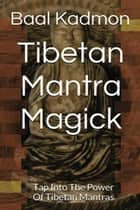 Tibetan Mantra Magick: Tap Into The Power Of Tibetan Mantras - Mantra Magick, #6 ebook by Baal Kadmon