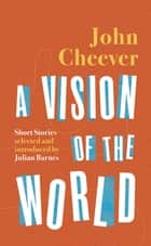A Vision of the World - Selected Short Stories ebook by John Cheever, Julian Barnes