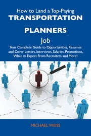 How to Land a Top-Paying Transportation planners Job: Your Complete Guide to Opportunities, Resumes and Cover Letters, Interviews, Salaries, Promotions, What to Expect From Recruiters and More ebook by Weiss Michael
