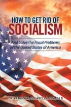 How to Get Rid of Socialism ebook by Dr. Patrick R. Colabella CPA, EdD