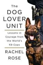 The Dog Lover Unit - Lessons in Courage from the World's K9 Cops ebook by Rachel Rose