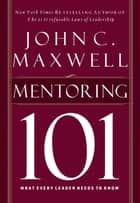 Mentoring 101 - What Every Leader Needs to Know ebook by John Maxwell