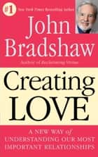 Creating Love - A New Way of Understanding Our Most Important Relationships ebook by John Bradshaw
