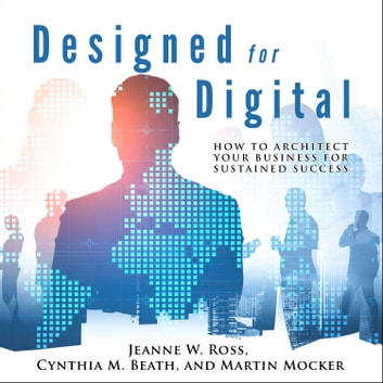 Designed for Digital - How to Architect Your Business for Sustained Success audiobook by Jeanne W. Ross,Cynthia M. Beath,Martin Mocker