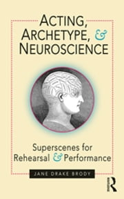 Acting, Archetype, and Neuroscience - Superscenes for Rehearsal and Performance ebook by Jane Drake Brody