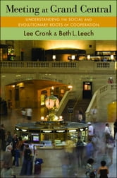 Meeting at Grand Central - Understanding the Social and Evolutionary Roots of Cooperation ebook by Lee Cronk,Beth L. Leech
