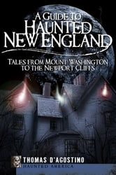 A Guide to Haunted New England - Tales from Mount Washington to the Newport Cliffs ebook by Thomas D'Agostino