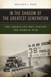 In the Shadow of the Greatest Generation - The Americans Who Fought the Korean War ebook by Melinda L. Pash