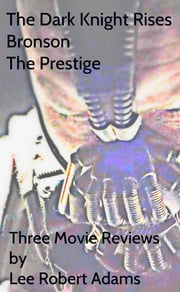 Three Articles: The Dark Knight Rises, Bronson & The Prestige ebook by Lee Robert Adams