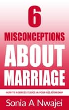 6 Misconceptions About Marriage ebook by Sonia A Nwajei