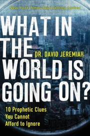What In the World Is Going On? - 10 Prophetic Clues You Cannot Afford to Ignore ebook by David Jeremiah