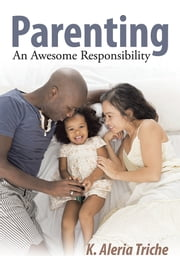 Parenting - An Awesome Responsibility ebook by K. Aleria Triche