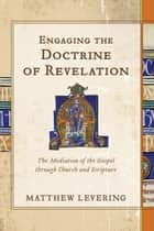 Engaging the Doctrine of Revelation - The Mediation of the Gospel through Church and Scripture eBook by Matthew Levering