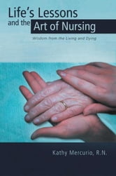 Life's Lessons and the Art of Nursing - Wisdom from the Living and Dying ebook by Kathy Mercurio, R.N.