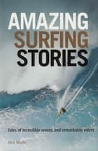 Amazing Surfing Stories - Tales of Incredible Waves & Remarkable Riders ebook by Alex Wade