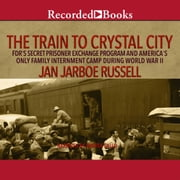 The Train to Crystal City - FDR's Secret Prisoner Exchange Program and America's Only Family Internment Camp During World War II audiobook by Jan Jarboe Russell