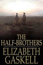 The Half-Brothers ebook by Elizabeth Gaskell